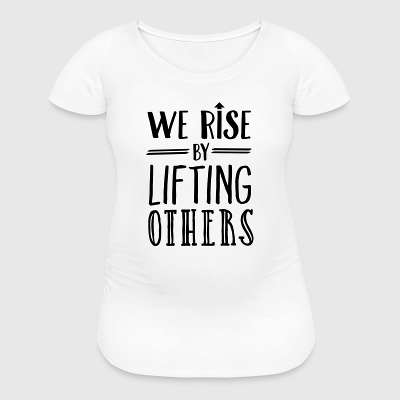 We Rise By Lifting Others - Women's Maternity T-Shirt