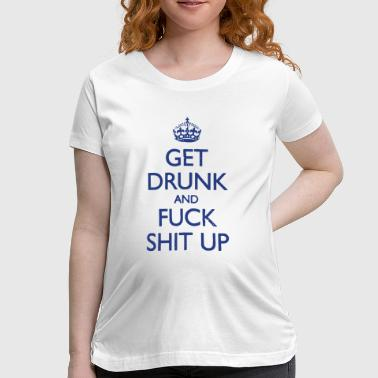 Drunk And Fuck GET DRUNK AND FUCK SHIT UP! - Women's Maternity T-Shirt