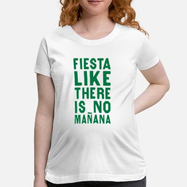 Manana FIESTA LIKE THERE IS NO MANANA - Women's Maternity T-Shirt