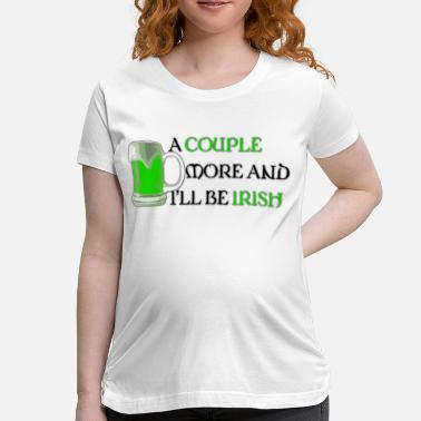 Be More Irish A Couple More and I'll Be Irish - Women's Maternity T-Shirt