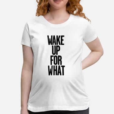 Wake Up WAKE UP FOR WHAT - Women's Maternity T-Shirt