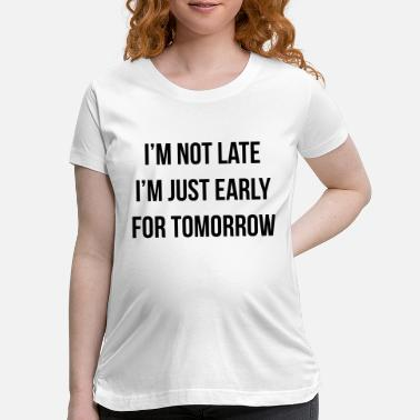 Late Early I'm Not Late Just Early For Tomorrow | Sarcastic - Maternity T-Shirt
