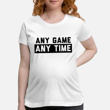 Any Any Game Any Time - Maternity T-Shirt