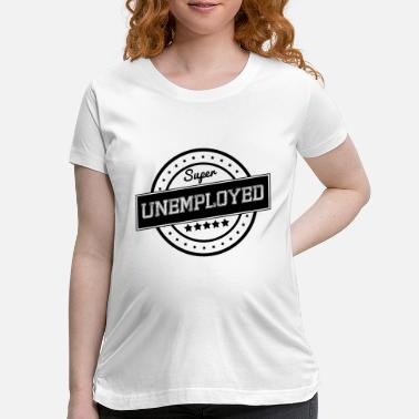 Unemployed Super unemployed - Maternity T-Shirt