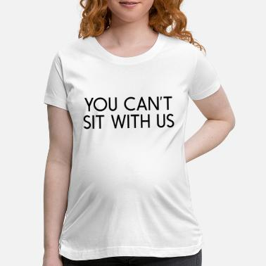 Sit You can't sit with us - Maternity T-Shirt
