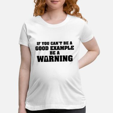 Evil If You Can't Be A Good Example - Maternity T-Shirt