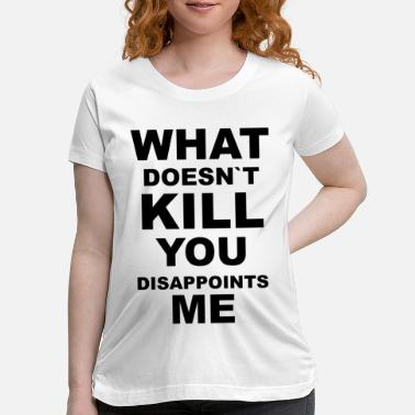 Kill You what does not kill you disappoints me funny quotes - Maternity T-Shirt