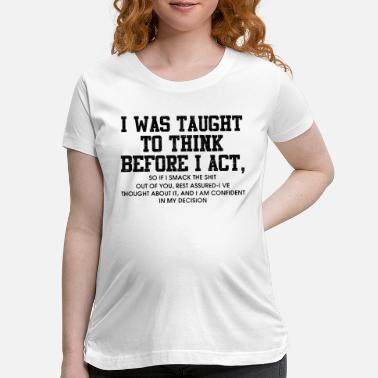 Act i was taught to think before i act - Maternity T-Shirt