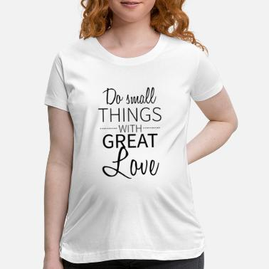 I Love Do small things with great love - Christian design - Maternity T-Shirt