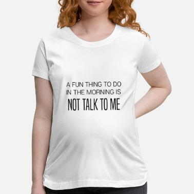 a fun thing to do in the morning is not talk to me - Maternity T-Shirt