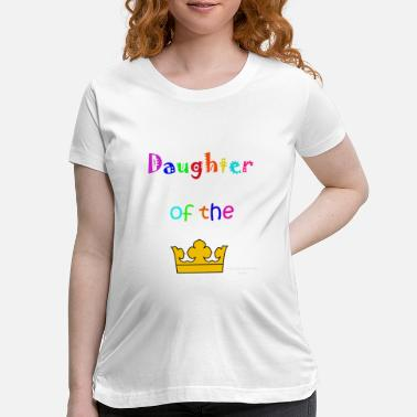 King Daughter of the king - Maternity T-Shirt
