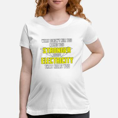 Electricity kills you electrician - Maternity T-Shirt