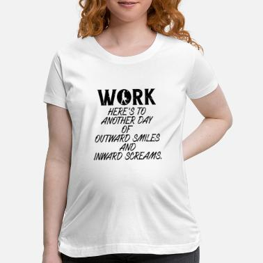 Quotes Work Here's To Another Day - Maternity T-Shirt
