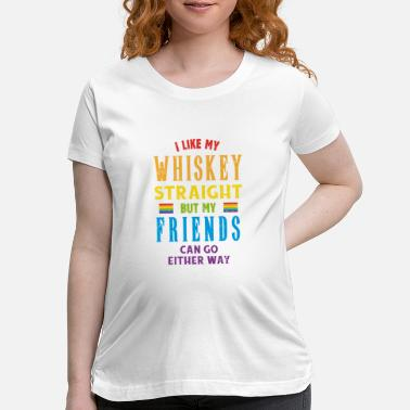 Love I Like My Whiskey Straight But My Friends Either - Maternity T-Shirt