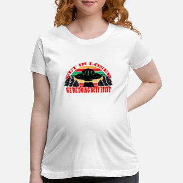 Defeat Get In Loser We're Doing Butt Stuff UFO Alien - Maternity T-Shirt