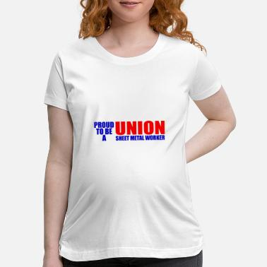 Sheet Proud To Be A Union Sheet Metal Worker - Maternity T-Shirt