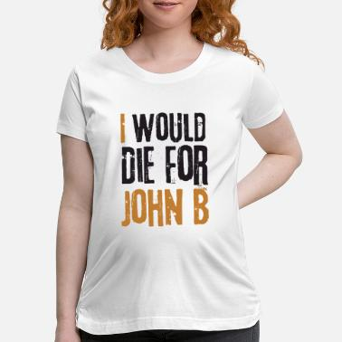 Die i would die for john b - Maternity T-Shirt