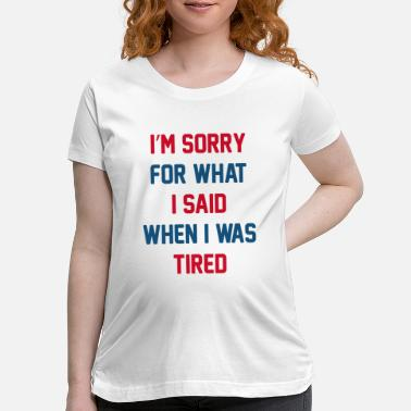 Late Early I'm Sorry For What I Said - Maternity T-Shirt