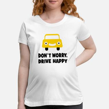Driving DRIVE HAPPY - Maternity T-Shirt