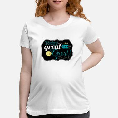 Great Day Great day to be greate - Maternity T-Shirt