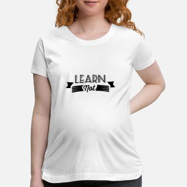 Learn Not learn - Maternity T-Shirt