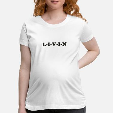 Dazed Dazed and Confused – L-I-V-I-N - Maternity T-Shirt
