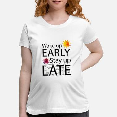 Late Early Wake Up Early Stay Up Late - Maternity T-Shirt