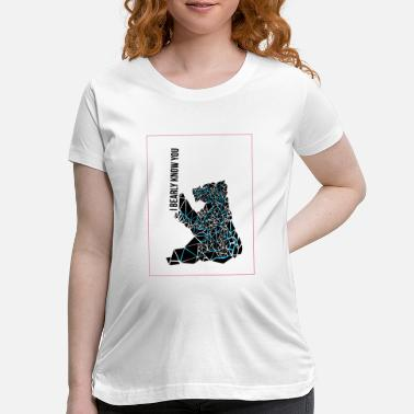 I BEARLY KNOW YOU poster - Maternity T-Shirt