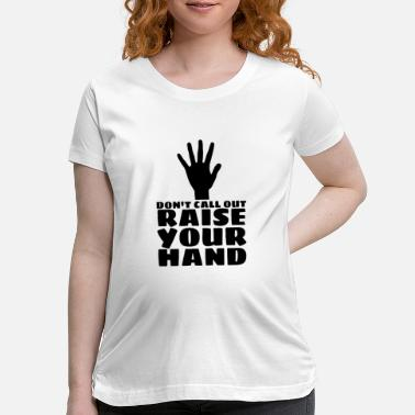 Teaching Dont Call Out Raise Your Hand School Teacher Stude - Maternity T-Shirt