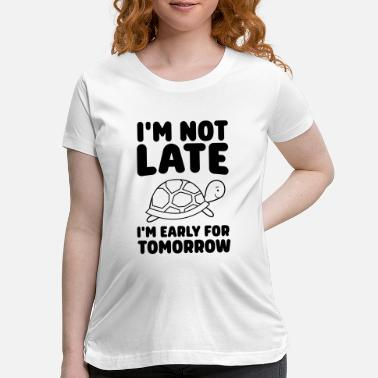 Late Early I'm Not Late, I'm Early For Tomorrow - Maternity T-Shirt