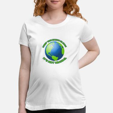 Clean What It Is Keep the earth clean - Maternity T-Shirt