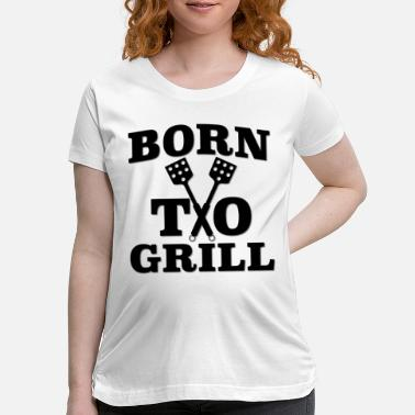 Born To Grill Born To Grill - Maternity T-Shirt