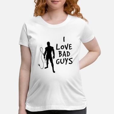 Bdsm Cool I Love Bad Guys / Böse Jungs - Maternity T-Shirt
