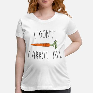 Carrot I Don't Carrot All - Maternity T-Shirt