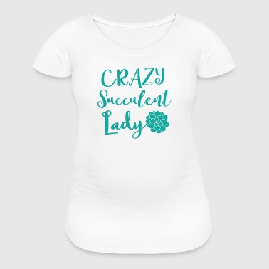 crazy succulent lady - Women's Maternity T-Shirt