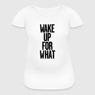 WAKE UP FOR WHAT - Women's Maternity T-Shirt
