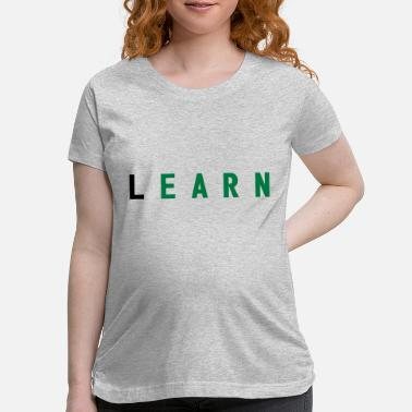 Learn LEARN - Maternity T-Shirt