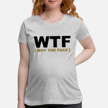 Amusing WTF - why the face - Maternity T-Shirt