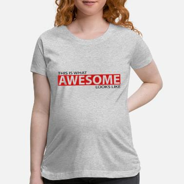 This Is What Awesome Looks Like This is what awesome looks like - Maternity T-Shirt