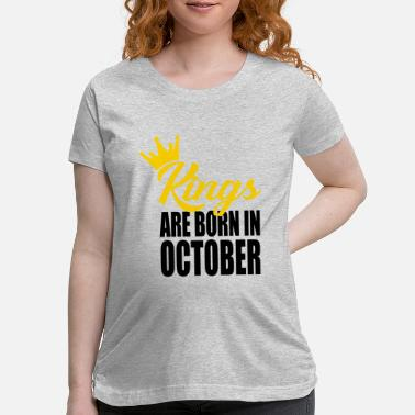 Kings Are Born In kings are born in October - Maternity T-Shirt