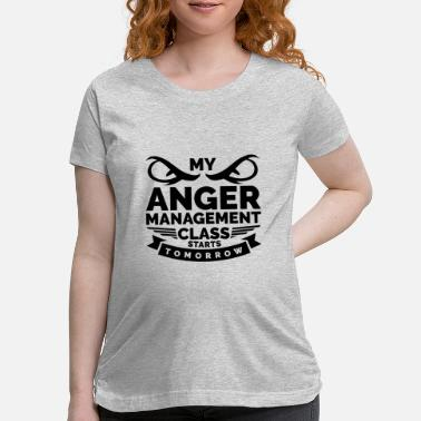 Anger My Anger Management Class Starts Tomorrow (Anger) - Maternity T-Shirt