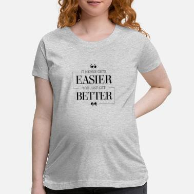 Funny It Never Get Easier You Just Get Better T-Shirt - Maternity T-Shirt