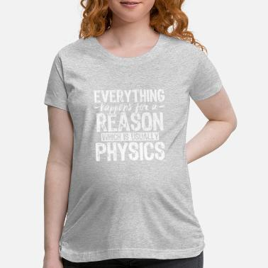 Ice Everything Happens for a Reason Physics - Maternity T-Shirt