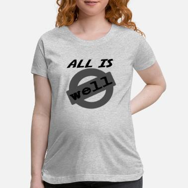 Alls Well all is well - Maternity T-Shirt