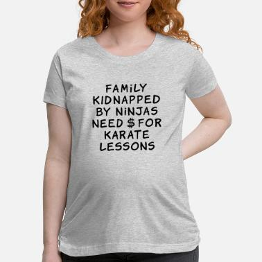 Lessons family kidnapped by ninjas need dollars for karate - Maternity T-Shirt
