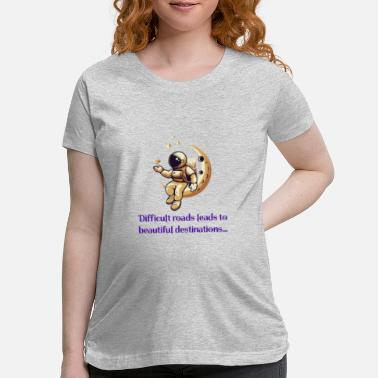 Difficult roads leads to beautiful destinations - Maternity T-Shirt