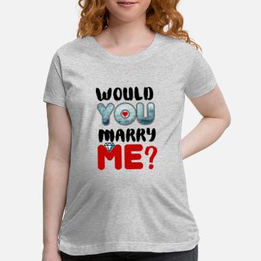 Marry Would You Marry Me Marriage Proposal Wedding - Maternity T-Shirt