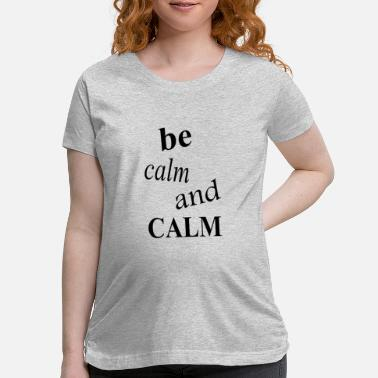 Calm be calm and calm - Maternity T-Shirt