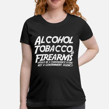 Firearm Alcohol Tobacco Firearms Should Convenience Store - Maternity T-Shirt