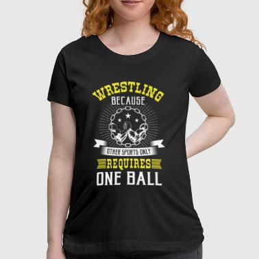 Wrestling other sports only requires one ball - Women's Maternity T-Shirt